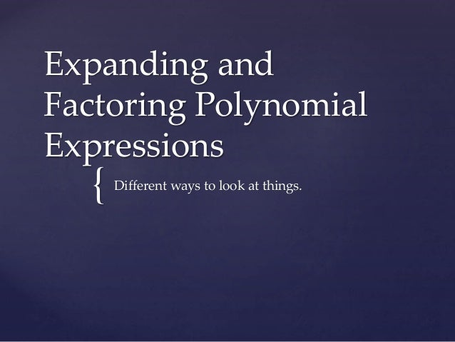 Expanding and  Factoring Polynomial  Expressions  {  Different ways to look at things.