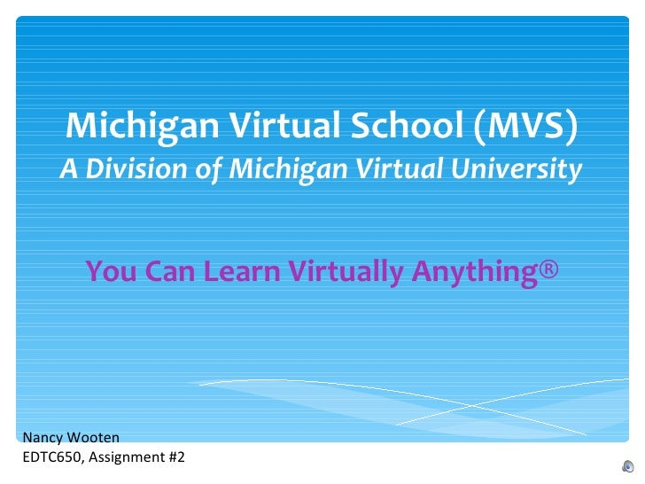 Michigan Virtual School (MVS) A Division of Michigan Virtual University You Can Learn Virtually Anything® Nancy Wooten EDT...