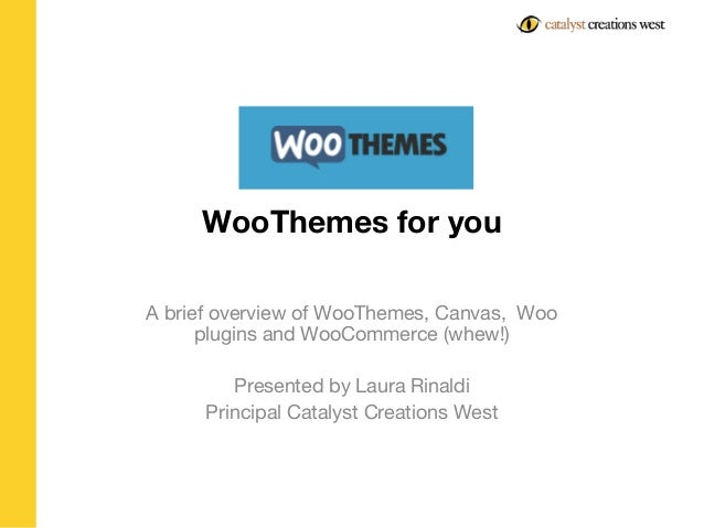 WooThemes for you A brief overview of WooThemes, Canvas, Woo plugins and WooCommerce (whew!) Presented by Laura Rinaldi Pr...