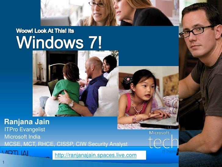 Woow! Look At This! Its Windows 7!<br />Ranjana Jain<br />ITPro Evangelist<br />Microsoft India<br />MCSE, MCT, RHCE, CISS...
