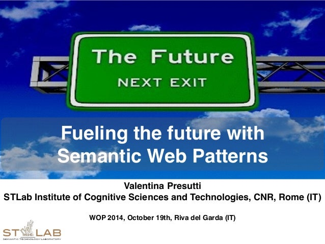 Fueling the future with  Semantic Web Patterns  Valentina Presutti!  STLab Institute of Cognitive Sciences and Technologie...