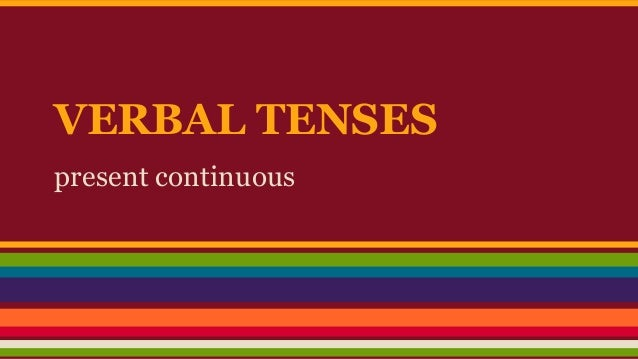 VERBAL TENSES present continuous