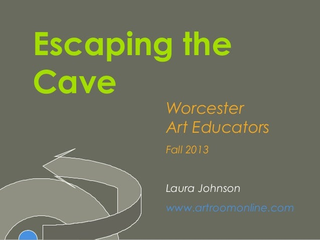 Escaping the Cave Worcester Art Educators Fall 2013 Laura Johnson www.artroomonline.com