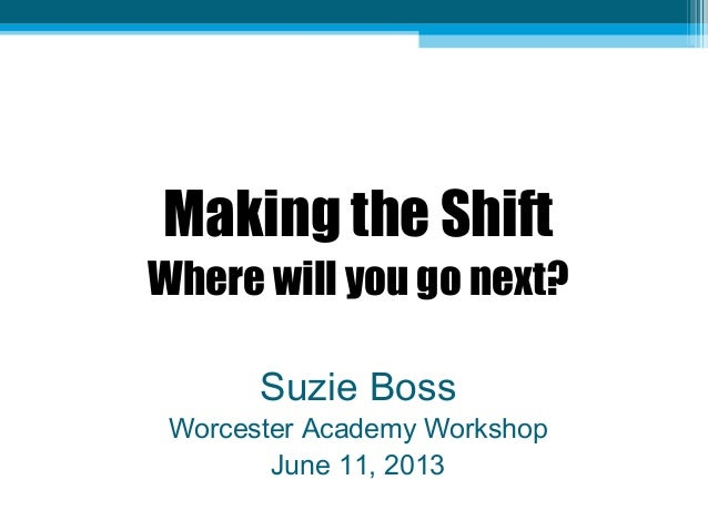 Making the ShiftWhere will you go next?Suzie BossWorcester Academy WorkshopJune 11, 2013