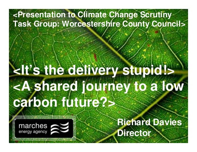 Richard Davies Director <It's the delivery stupid!> <A shared journey to a low carbon future?> <Presentation to Climate Ch...