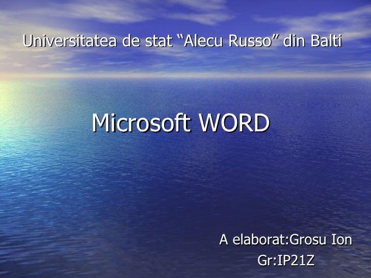 """Universitatea de stat """"Alecu Russo"""" din Balti <ul><li>Microsoft WORD </li></ul>A elaborat:Grosu Ion Gr:IP21Z"""