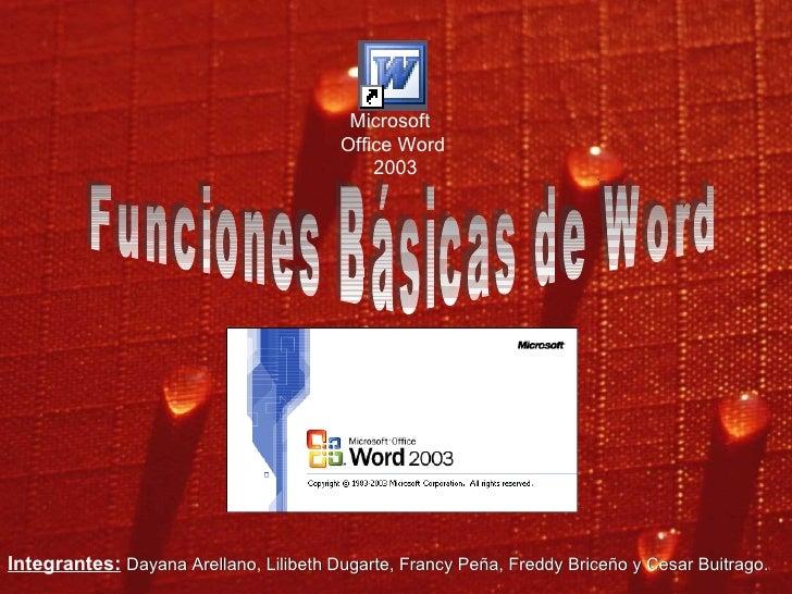 Funciones Básicas de Word Microsoft  Office Word 2003 Integrantes:   Dayana Arellano, Lilibeth Dugarte, Francy Peña, Fredd...