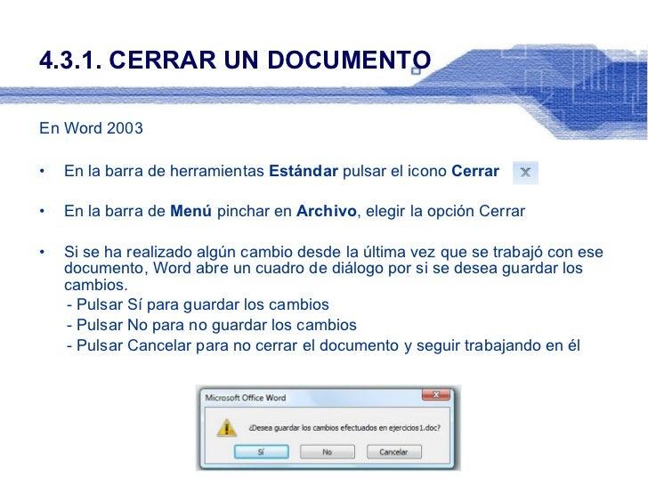 4.3.1. CERRAR UN DOCUMENTO <ul><li>En Word 2003 </li></ul><ul><li>En la barra de herramientas  Estándar  pulsar el icono  ...
