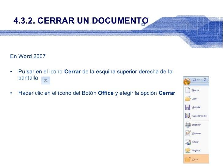 4.3.2. CERRAR UN DOCUMENTO <ul><li>En Word 2007 </li></ul><ul><li>Pulsar en el icono  Cerrar  de la esquina superior derec...