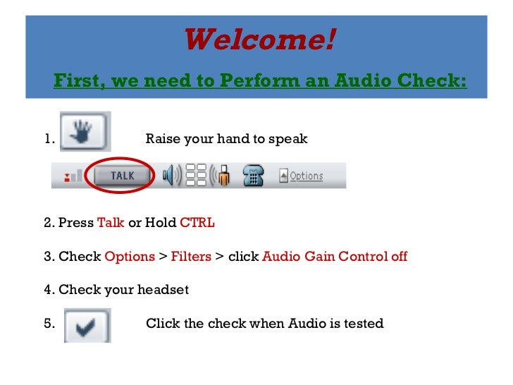 Welcome!   First, we need to Perform an Audio Check: 1.  Raise your hand to speak 2. Press  Talk  or Hold  CTRL 3. Check  ...