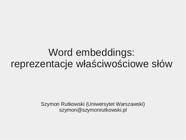Word embeddings: reprezentacje właściwościowe słów Szymon Rutkowski (Uniwersytet Warszawski) szymon@szymonrutkowski.pl