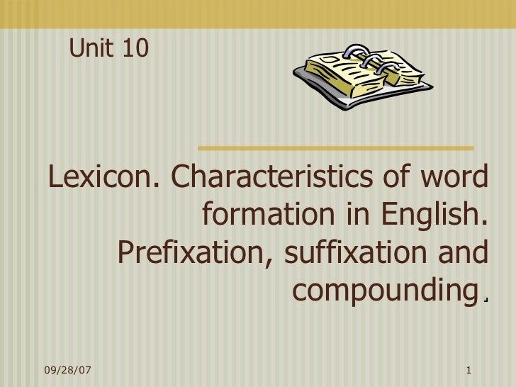 Lexicon. Characteristics of word formation in English. Prefixation, suffixation and compounding . Unit 10