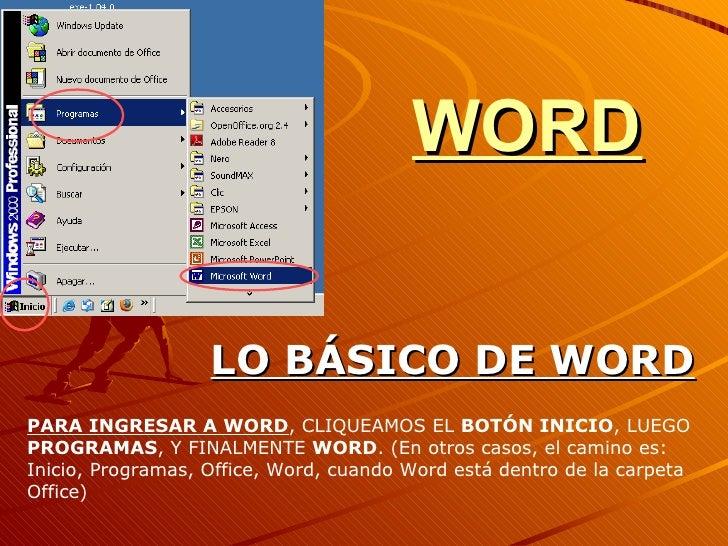 WORD LO BÁSICO DE WORD PARA INGRESAR A WORD , CLIQUEAMOS EL  BOTÓN INICIO , LUEGO  PROGRAMAS , Y FINALMENTE  WORD . (En ot...