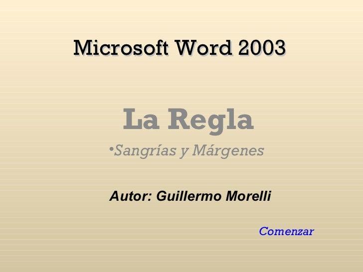 Microsoft Word 2003 <ul><li>La Regla </li></ul><ul><li>Sangrías y Márgenes  </li></ul>Comenzar Autor: Guillermo Morelli