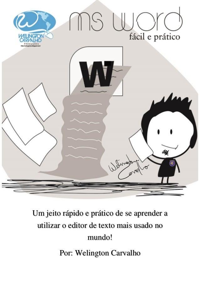 Um jeito rápido e prático de se aprender a utilizar o editor de texto mais usado no mundo! Por: Welington Carvalho