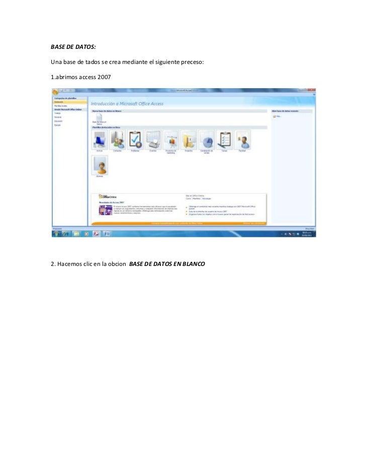 BASE DE DATOS:Una base de tados se crea mediante el siguiente preceso:1.abrimos access 20072. Hacemos clic en la obcion BA...