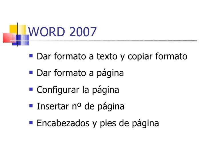 WORD 2007 <ul><li>Dar formato a texto y copiar formato </li></ul><ul><li>Dar formato a página </li></ul><ul><li>Configurar...