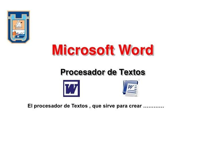 Microsoft Word             Procesador de Textos    El procesador de Textos , que sirve para crear …………