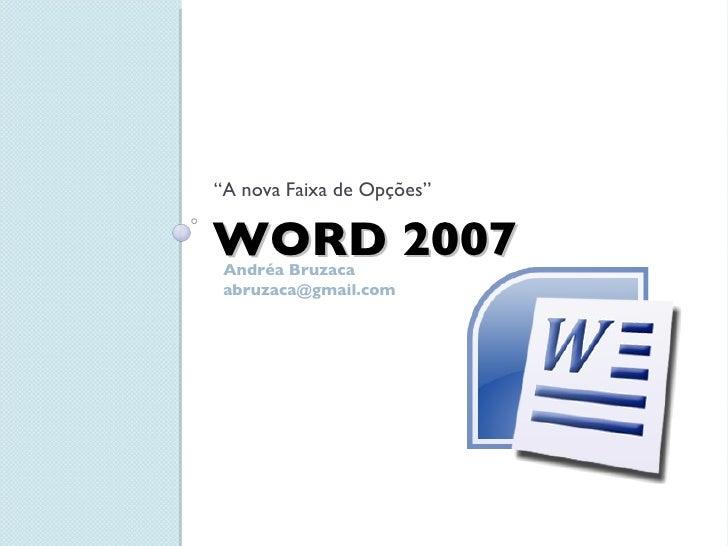 "WORD 2007 <ul><li>"" A nova Faixa de Opções"" </li></ul>Andréa Bruzaca [email_address]"
