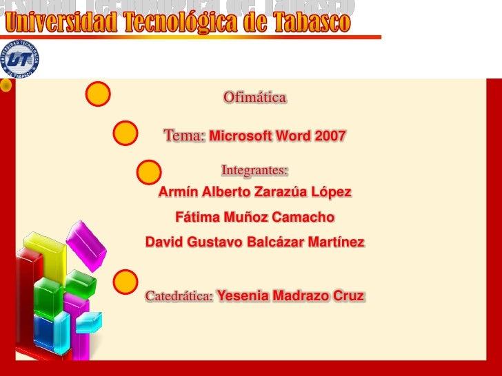 Ofimática<br />Tema: Microsoft Word 2007<br />Integrantes:<br />Armín Alberto Zarazúa López<br />Fátima Muñoz Camacho<br /...