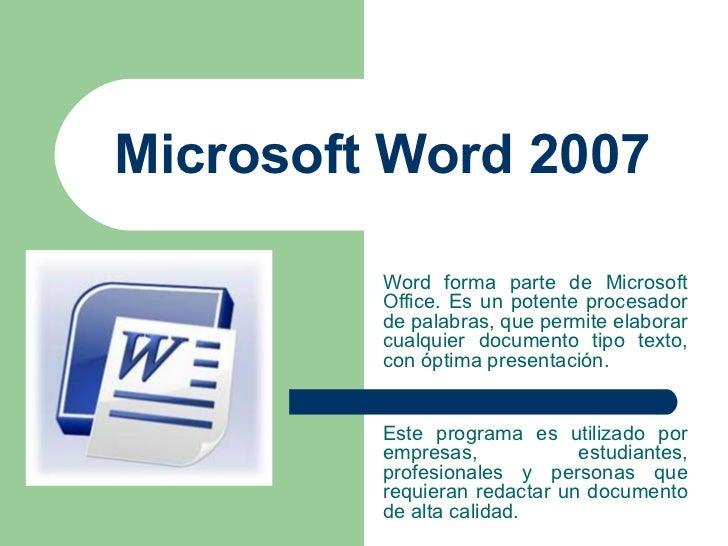 Microsoft Word 2007 Word forma parte de Microsoft Office. Es un potente procesador de palabras, que permite elaborar cualq...