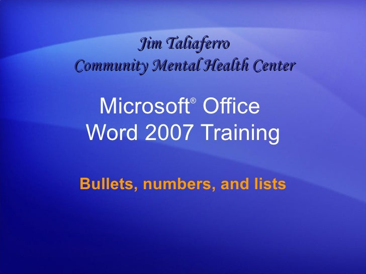Microsoft ®  Office  Word  2007 Training Bullets, numbers, and lists Jim Taliaferro Community Mental Health Center