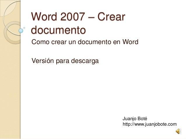 Word 2007 – Crear documento Como crear un documento en Word Versión para descarga Juanjo Boté http://www.juanjobote.com