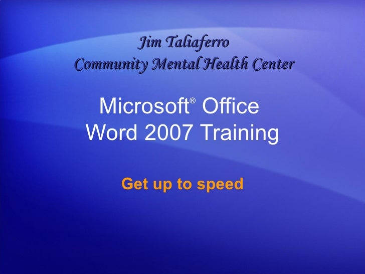 Microsoft ®  Office  Word  2007 Training Get up to speed Jim Taliaferro Community Mental Health Center