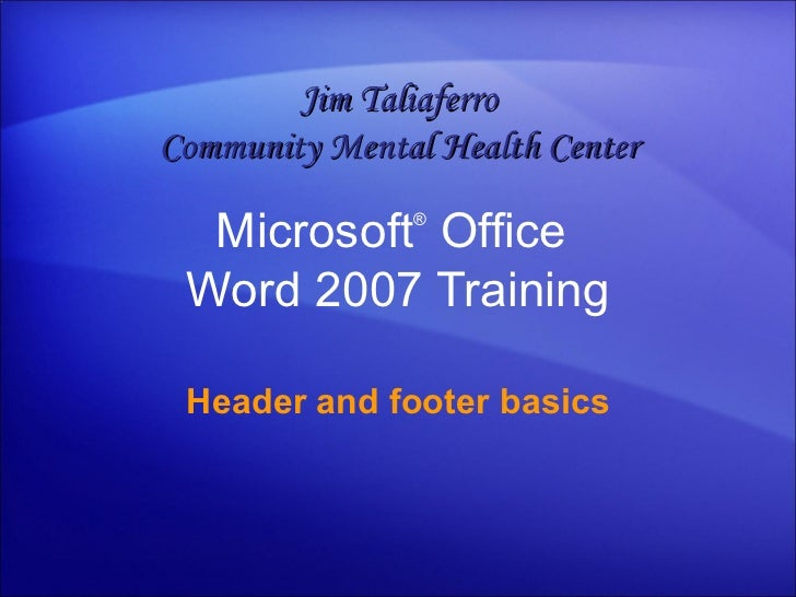 Microsoft ®  Office  Word  2007 Training Header and footer basics Jim Taliaferro Community Mental Health Center