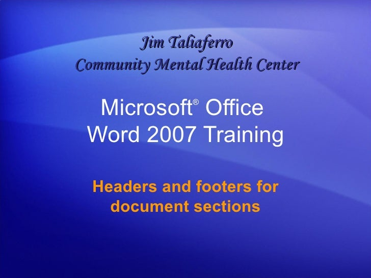 Microsoft ®  Office  Word  2007 Training Headers and footers for document sections Jim Taliaferro Community Mental Health ...