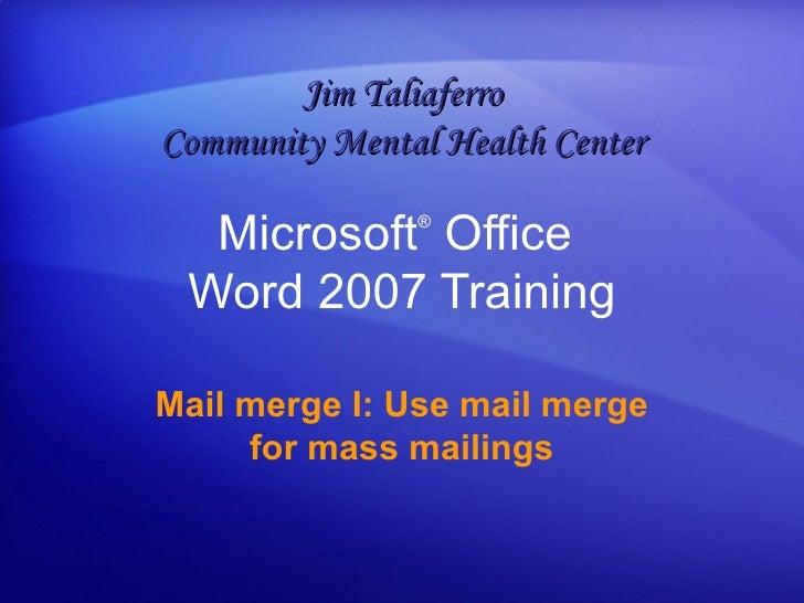 Microsoft ®  Office  Word  2007 Training Mail merge I: Use mail merge for mass mailings Jim Taliaferro Community Mental He...