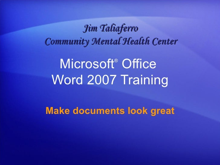 Microsoft ®  Office  Word  2007 Training Make documents look great Jim Taliaferro Community Mental Health Center