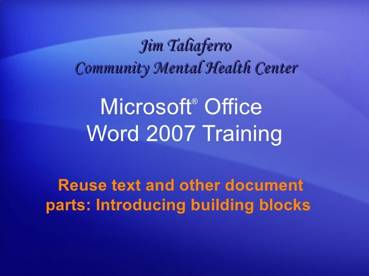Microsoft ®  Office  Word  2007 Training Reuse text and other document parts: Introducing building blocks   Jim Taliaferro...
