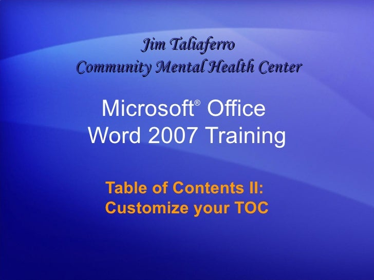 Microsoft ®  Office  Word  2007 Training Table of Contents II:  Customize your TOC Jim Taliaferro Community Mental Health ...
