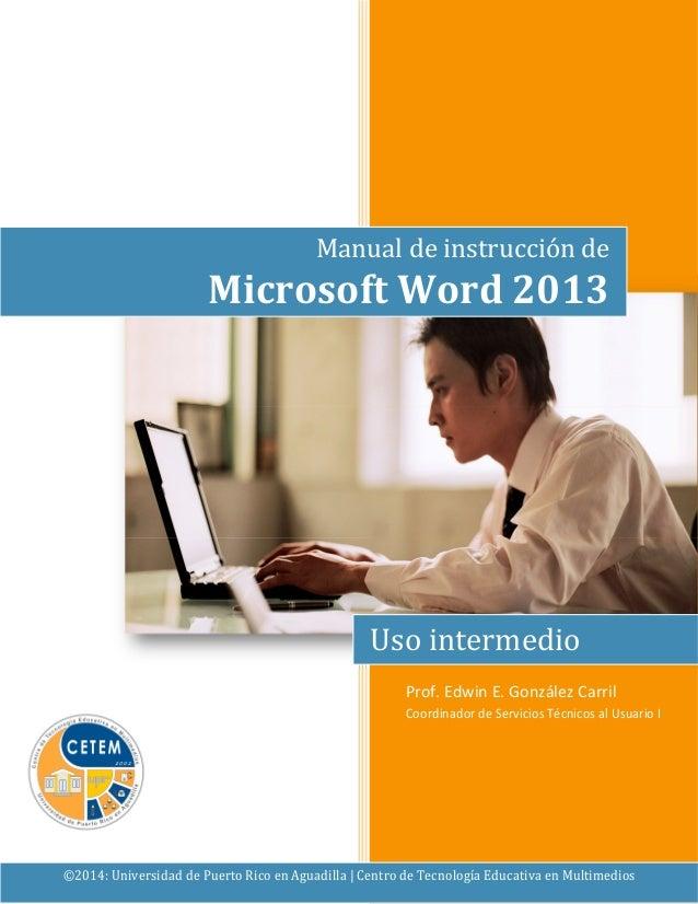 Manual de instrucción de  Microsoft Word 2013  Uso intermedio  Prof. Edwin E. González Carril  Coordinador de Servicios Té...