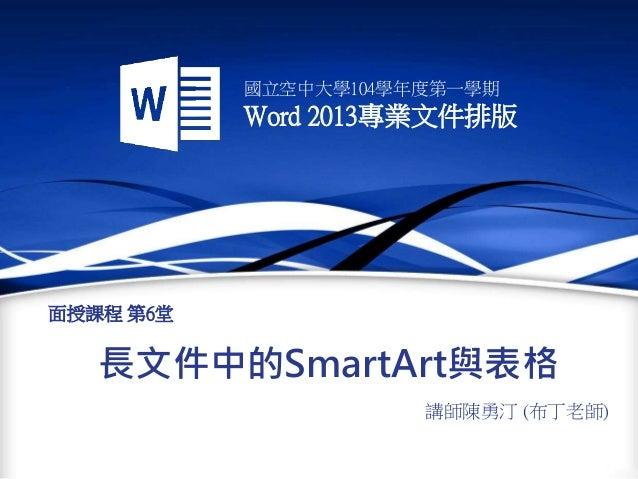 國立空中大學104學年度第一學期 Word 2013專業文件排版 長文件中的SmartArt與表格 講師陳勇汀 (布丁老師) 面授課程 第6堂