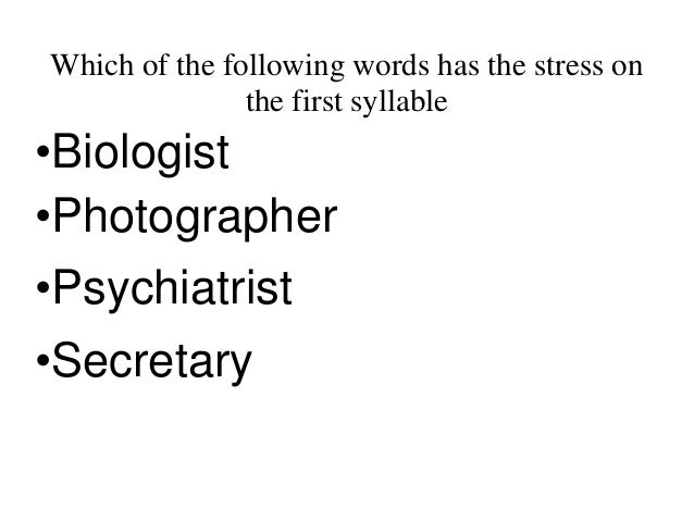 Which of the following words has the stress on the first syllable •Biologist •Photographer •Psychiatrist •Secretary