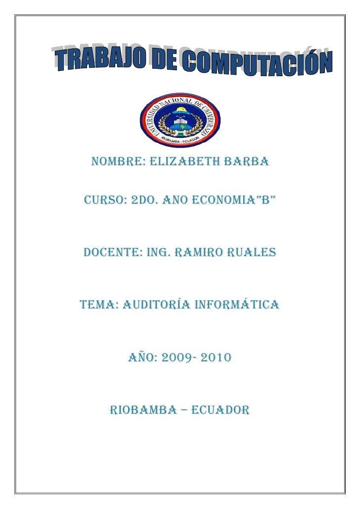 """NOMBRE: ELIZABETH BARBA<br />CURSO: 2DO. AÑO ECONOMÍA""""B""""<br />DOCENTE: ING. RAMIRO RUALES<br />TEMA: AUDITORÍA INFORMÁTICA..."""