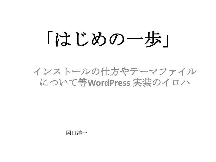 「はじめの一歩」<br />インストールの仕方やテーマファイルについて等WordPress実装のイロハ<br />岡田洋一<br />