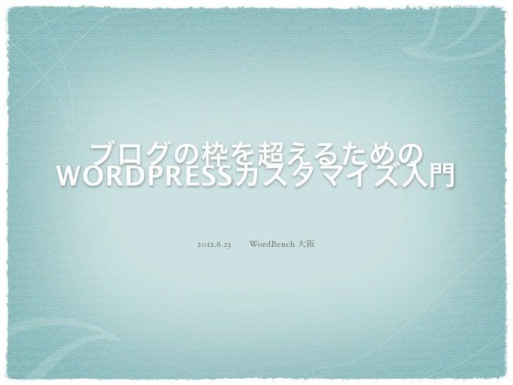 ブログの枠を超えるためのWORDPRESSカスタマイズ入門     2012.6.23WordBench 大阪