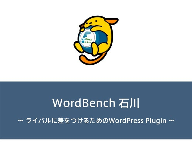 WordBench 石川 ∼ ライバルに差をつけるためのWordPress Plugin ∼