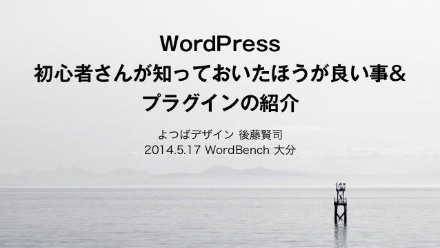 WordPress 初心者さんが知っておいたほうが良い事& プラグインの紹介 よつばデザイン 後藤賢司 2014.5.17 WordBench 大分