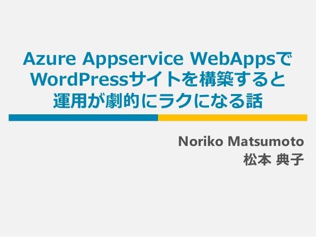 Azure Appservice WebAppsで WordPressサイトを構築すると 運用が劇的にラクになる話 Noriko Matsumoto 松本 典子