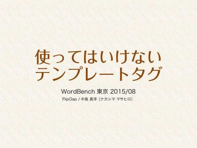使ってはいけない テンプレートタグ WordBench 東京 2015/08 FlipClap / 中島 真洋(ナカシマ マサヒロ)
