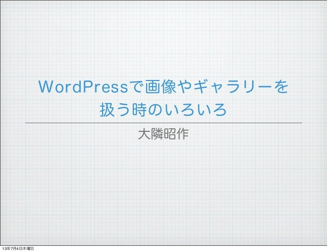 WordPressで画像やギャラリーを 扱う時のいろいろ 大隣昭作 13年7月4日木曜日