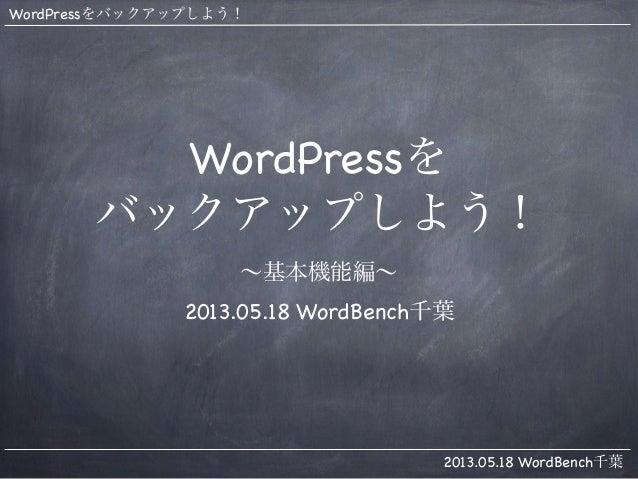 WordPressをバックアップしよう!2013.05.18 WordBench千葉WordPressをバックアップしよう!∼基本機能編∼2013.05.18 WordBench千葉