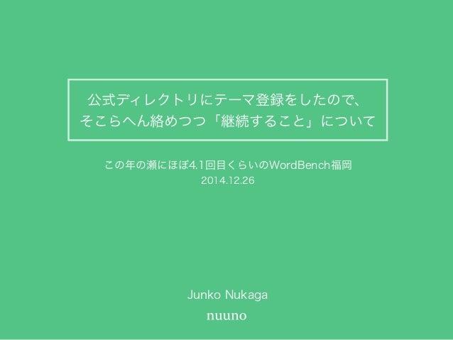 公式ディレクトリにテーマ登録をしたので、 そこらへん絡めつつ「継続すること」について Junko Nukaga この年の瀬にほぼ4.1回目くらいのWordBench福岡 2014.12.26