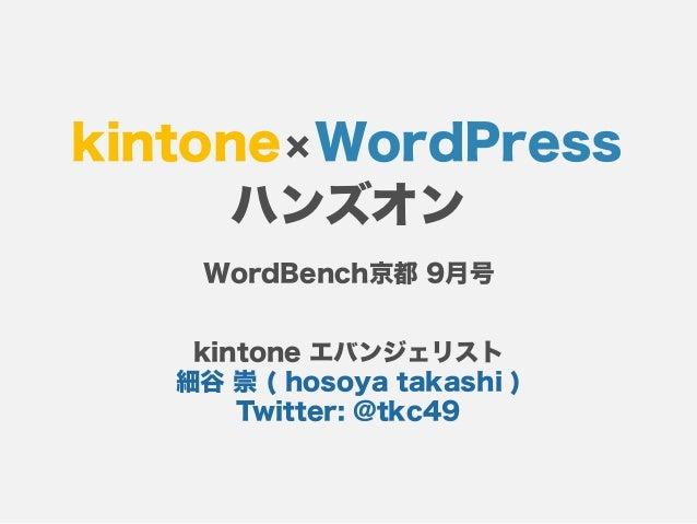 kintone×WordPress ハンズオン kintone エバンジェリスト 細谷 崇 ( hosoya takashi ) Twitter: @tkc49 WordBench京都 9月号