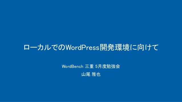ローカルでのWordPress開発環境に向けて WordBench 三重 5月度勉強会 山尾 雅也