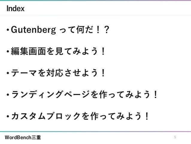 WordBench三重 Index • Gutenberg って何だ!? • 編集画面を見てみよう! • テーマを対応させよう! • ランディングページを作ってみよう! • カスタムブロックを作ってみよう! 5